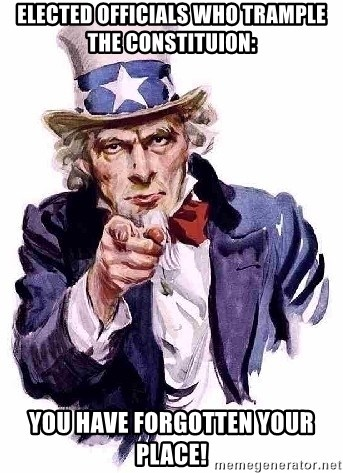 Uncle Sam Says - Elected officials who trample the constituion: you have forgotten your place!