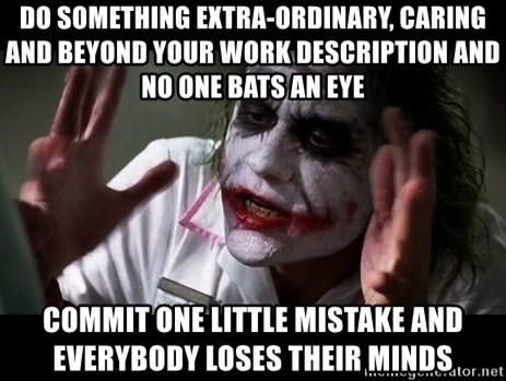 joker mind loss - do something extra-ordinary, caring and beyond your work description and no one bats an eye commit one little mistake and everybody loses their minds