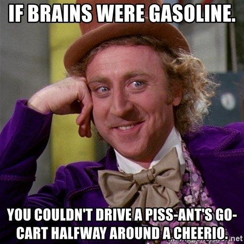 Willy Wonka - If brains were gasoline.  you couldn't drive a piss-ant's go-cart halfway around a Cheerio.