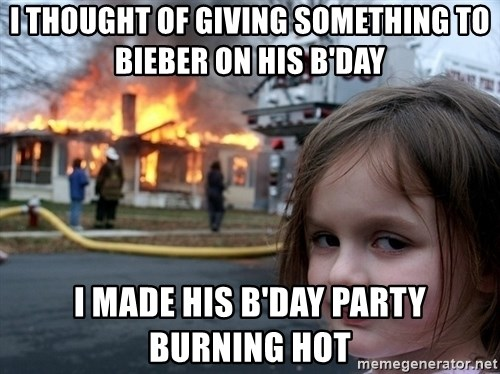 Disaster Girl - I thought of giving something to Bieber on his B'day I made his B'day party burning hot