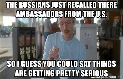 so i guess you could say things are getting pretty serious - the Russians just recalled there ambassadors from the u.s. So I GUESS you could say things are getting pretty SERIOUS