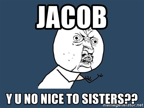 Y U No - Jacob Y u no nice to sisters??