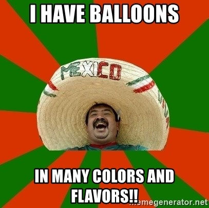 Successful Mexican - I have balloons In many colors and flavors!!