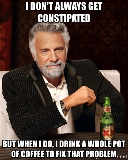 The Most Interesting Man In The World - I don't always get constipated but when I do, I drink a whole pot of coffee to fix that problem