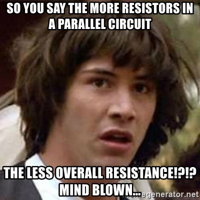 Conspiracy Keanu - so you say the more resistors in a parallel circuit the less overall resistance!?!?  Mind blown...