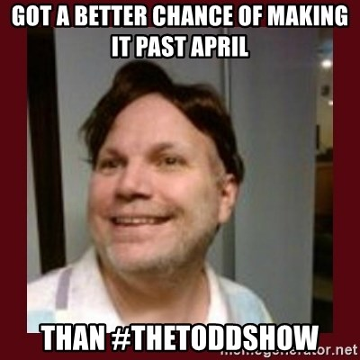 Free Speech Whatley - Got a better chance of making it past April Than #TheToddShow