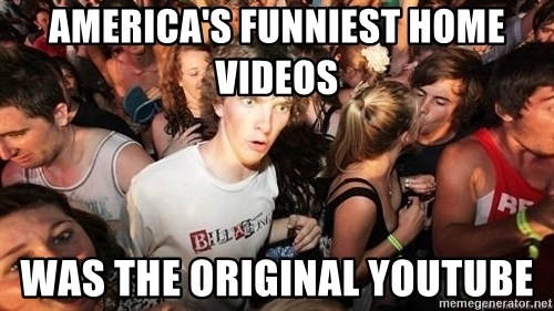 Sudden Realization Ralph - America's Funniest Home videos was the original youtube