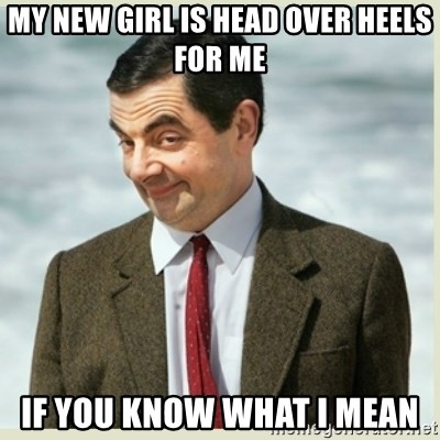 MR bean - my new girl is head over heels for me if you know what i mean