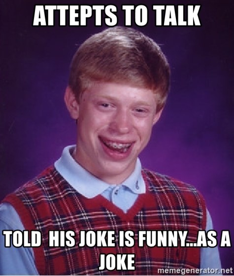 Bad Luck Brian - attepts to talk told  his joke is funny...as a joke