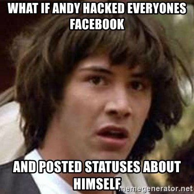 Conspiracy Keanu - what if andy hacked everyones facebook and posted statuses about himself