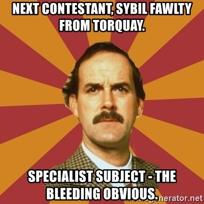 Basil Fawlty - Next contestant, Sybil Fawlty from Torquay. SPECIALIST SUBJECT - THE BLEEDING OBVIOUS.