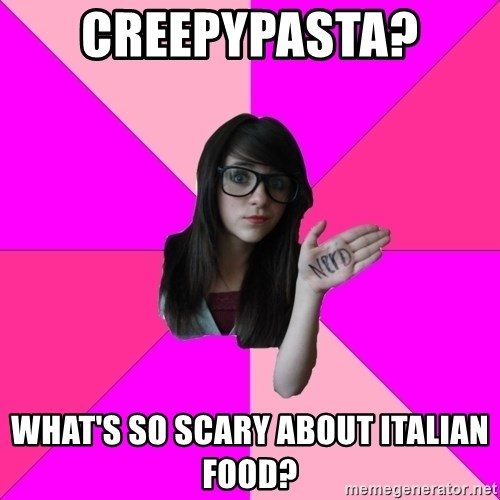 Idiot Nerd Girl - Creepypasta?  what's so SCARY about italian food?