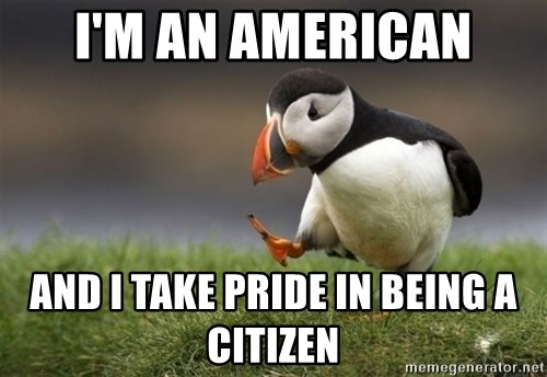 Unpopular Opinion Puffin - I'm an american and i take pride in being a citizen