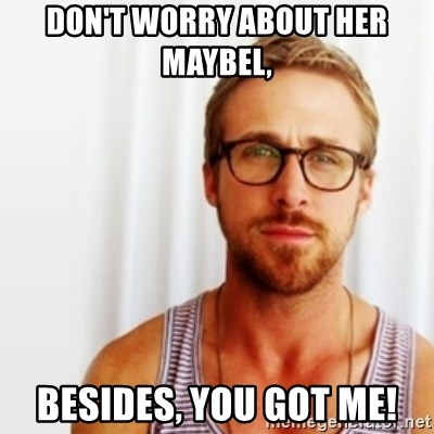 Ryan Gosling Hey  - Don't worry about her Maybel,  Besides, you got me!