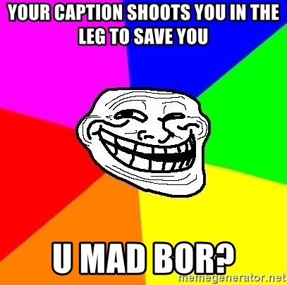 Trollface - Your caption shoots you in the leg to save you  U mad bor?