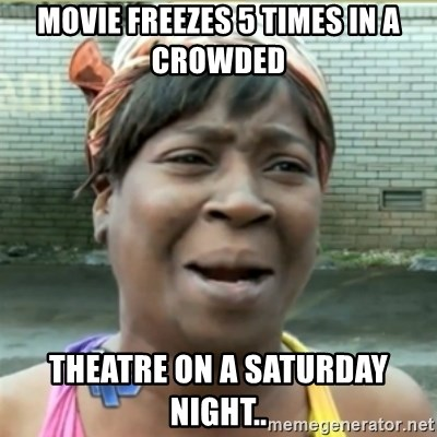 Ain't Nobody got time fo that - Movie freezes 5 times in a crowded theatre on a Saturday night..