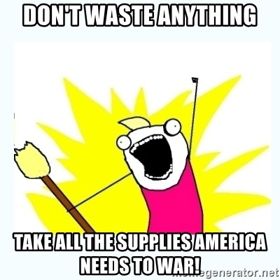 All the things - Don't waste anything Take all the supplies America needs to war!