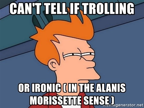 Futurama Fry - can't tell if trolling or ironic ( in the alanis morissette sense )