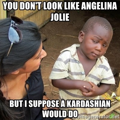 Skeptical 3rd World Kid - You don't look like Angelina Jolie But I suppose a Kardashian would do