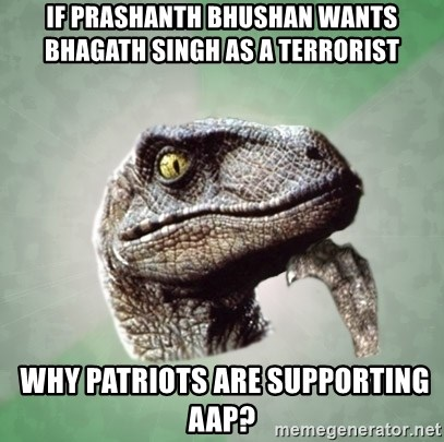 Philosoraptor - If prashanth bhushan wants BHAGATH SINGH AS A TERRORIST   Why patriots are supporting aap?