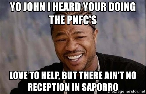 Yo Dawg - Yo John I heard your doing the pnfc's Love to help, but there ain't no reception in saporro