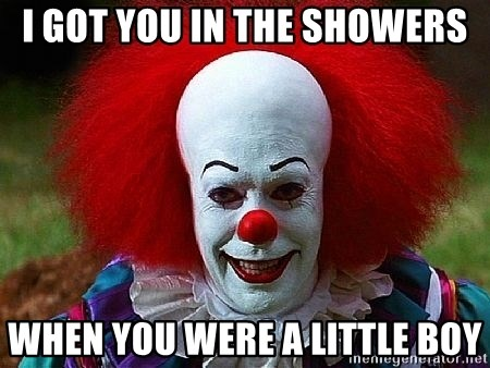 Pennywise the Clown - I got you in the showers when you were a little boy