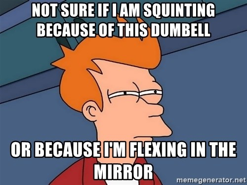 Futurama Fry - not sure if i am squinting because of this dumbell or because i'm flexing in the mirror