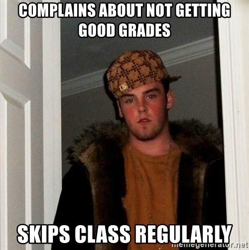 Scumbag Steve - Complains about not getting good grades Skips class regularly