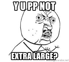Y U SO - Y U pp nOT extra large?