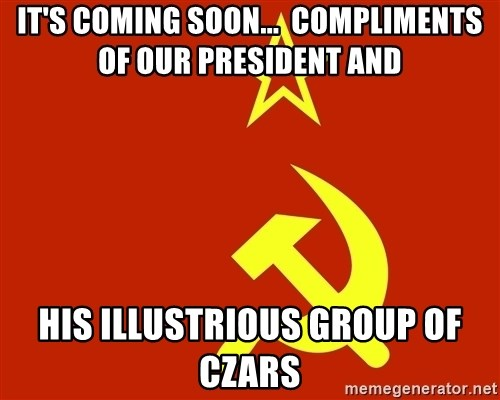 In Soviet Russia - It's coming soon...  Compliments of our president and His illustrious group of czars