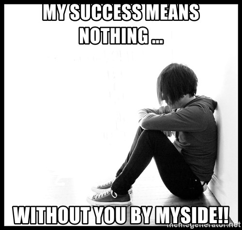 First World Problems - my success means nothing ... without you by myside!!