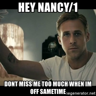 ryan gosling hey girl - hey nancy/1 dont miss me too much when im off sametime