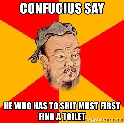 Wise Confucius - confucius say he who has to shit must first find a toilet