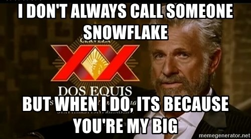 Dos Equis Man - I don't always call someone snowflake But when I do, its because you're my big