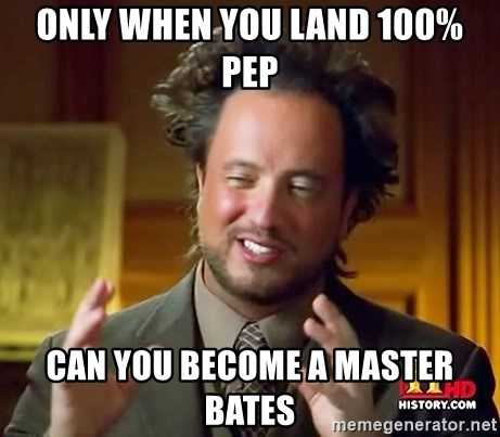 Ancient Aliens - Only when you land 100% PEP Can you become a Master Bates