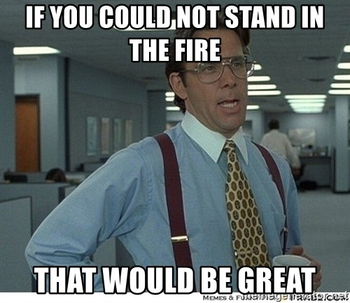 That would be great - If you could not stand in the fire that would be great