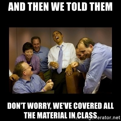 And then we told them... - And then we told them Don't worry, we've covered all the material in class