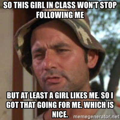 Carl Spackler - so this girl in class won't stop following me but at least a girl likes me. so i got that going for me. which is nice.