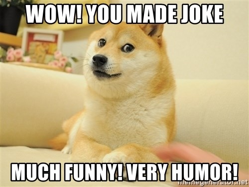 so doge - Wow! You made joke Much funny! Very humor!