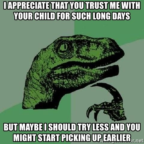 Philosoraptor - i appreciate that you trust me with your child for such long days but maybe i should try less and you might start picking up earlier
