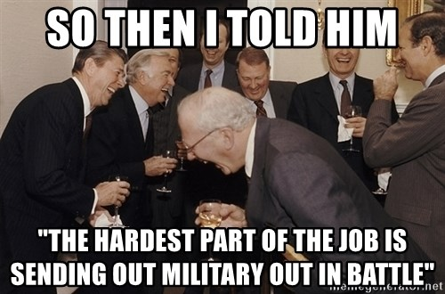 "So Then I Said... - So then I told him ""The hardest part of the job is sending out military out in battle"""