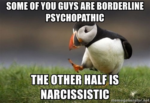 Unpopular Opinion Puffin - Some of you guys are borderline psychopathic the other half is narcissistic
