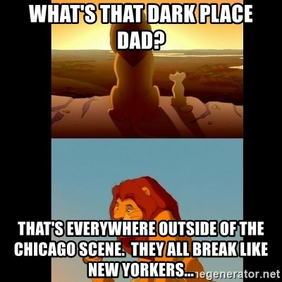 Lion King Shadowy Place - What's that dark place dad? That's everywhere outside of the chicago scene.  they all break like New Yorkers...