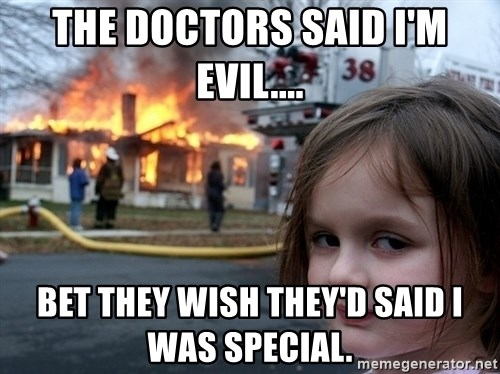Disaster Girl - The doctors said I'm evil.... Bet they wish they'd said I was special.