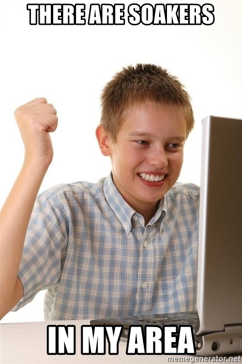 First Day on the internet kid - there are soakers in my area