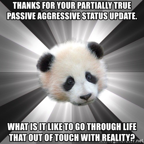 Regretting panda - Thanks for your partially true passive aggressive status update. What is it like to go through life that out of touch with reality?