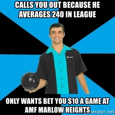 Annoying Bowler Guy  - CALLS YOU OUT BECAUSE HE AVERAGES 240 IN LEAGUE ONLY WANTS BET YOU $10 A GAME AT AMF MARLOW HEIGHTS