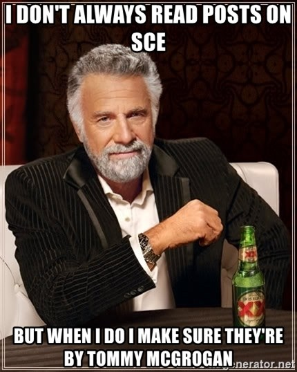 The Most Interesting Man In The World - i don't always read posts on sce but when i do i make sure they're by tommy mcgrogan