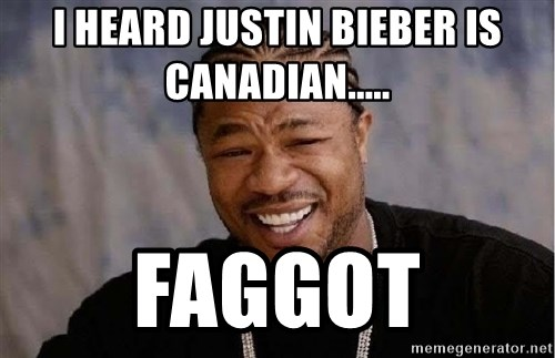 Yo Dawg - I heard Justin Bieber is canadian..... faggot