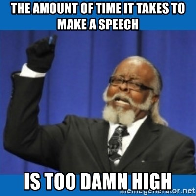 Too damn high - The amount of time it takes to make a speech is too damn high